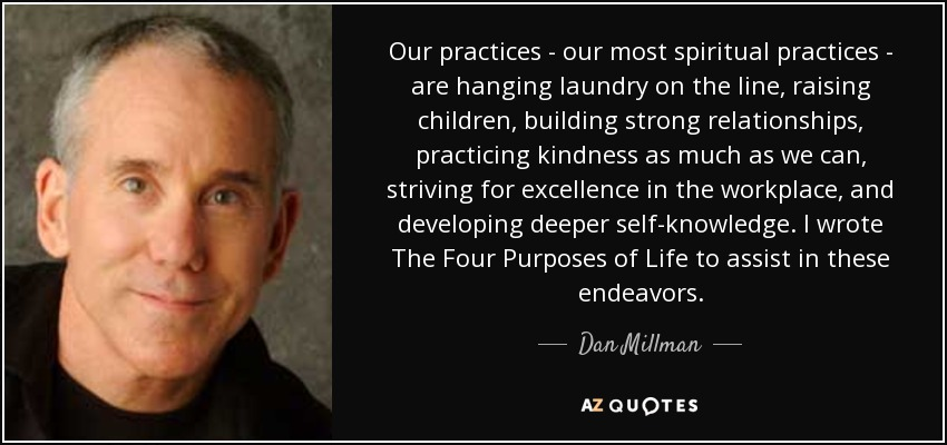 Our practices - our most spiritual practices - are hanging laundry on the line, raising children, building strong relationships, practicing kindness as much as we can, striving for excellence in the workplace, and developing deeper self-knowledge. I wrote The Four Purposes of Life to assist in these endeavors. - Dan Millman