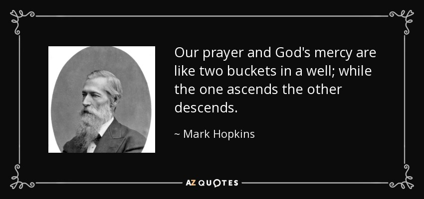 Our prayer and God's mercy are like two buckets in a well; while the one ascends the other descends. - Mark Hopkins