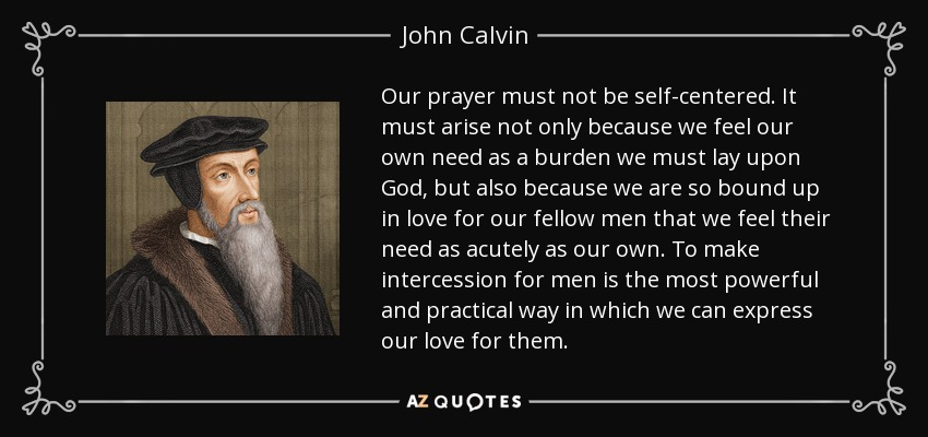 Our prayer must not be self-centered. It must arise not only because we feel our own need as a burden we must lay upon God, but also because we are so bound up in love for our fellow men that we feel their need as acutely as our own. To make intercession for men is the most powerful and practical way in which we can express our love for them. - John Calvin