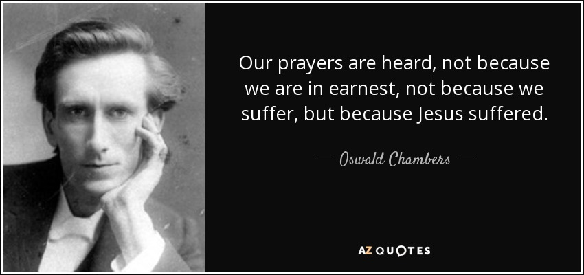 Our prayers are heard, not because we are in earnest, not because we suffer, but because Jesus suffered. - Oswald Chambers