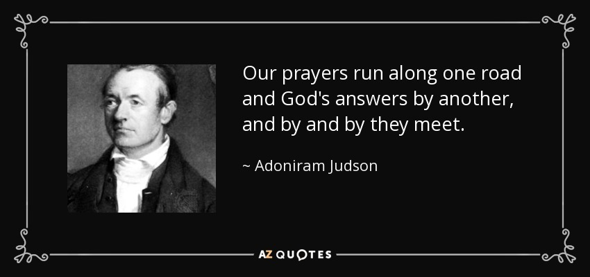 Our prayers run along one road and God's answers by another, and by and by they meet. - Adoniram Judson