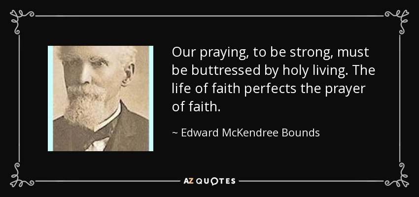Our praying, to be strong, must be buttressed by holy living. The life of faith perfects the prayer of faith. - Edward McKendree Bounds