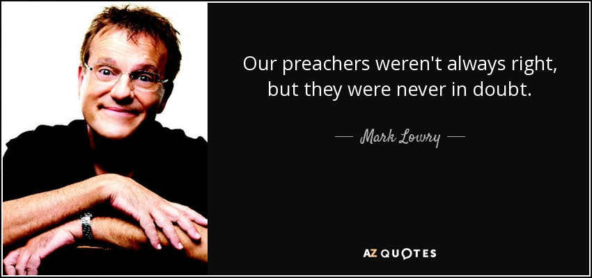 Our preachers weren't always right, but they were never in doubt. - Mark Lowry