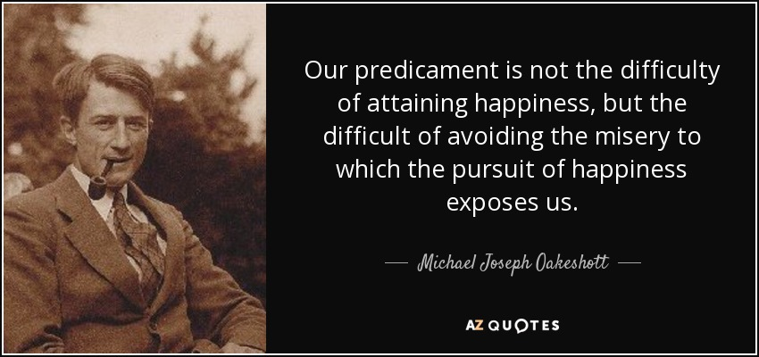 Our predicament is not the difficulty of attaining happiness, but the difficult of avoiding the misery to which the pursuit of happiness exposes us. - Michael Joseph Oakeshott
