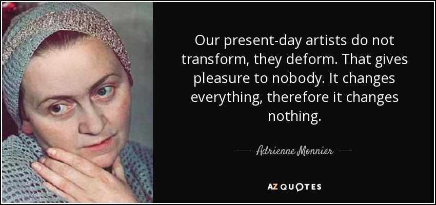 Our present-day artists do not transform, they deform. That gives pleasure to nobody. It changes everything, therefore it changes nothing. - Adrienne Monnier