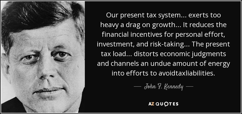 Our present tax system ... exerts too heavy a drag on growth ... It reduces the financial incentives for personal effort, investment, and risk-taking ... The present tax load ... distorts economic judgments and channels an undue amount of energy into efforts to avoidtaxliabilities. - John F. Kennedy