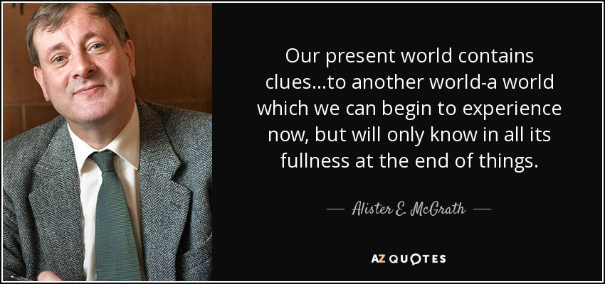 Our present world contains clues...to another world-a world which we can begin to experience now, but will only know in all its fullness at the end of things. - Alister E. McGrath