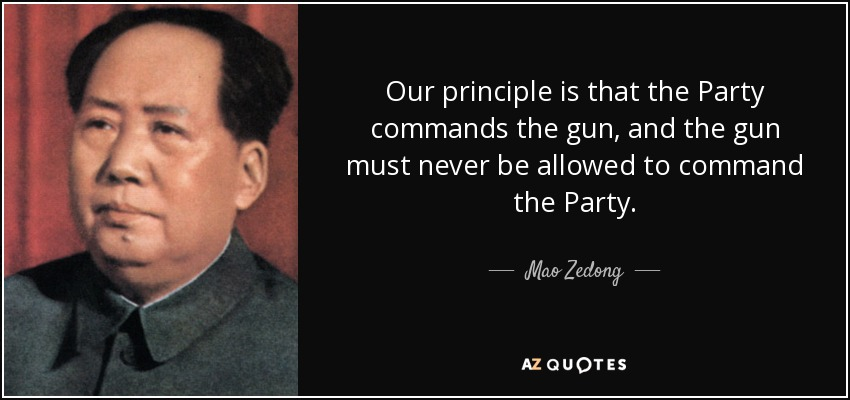 Our principle is that the Party commands the gun, and the gun must never be allowed to command the Party. - Mao Zedong