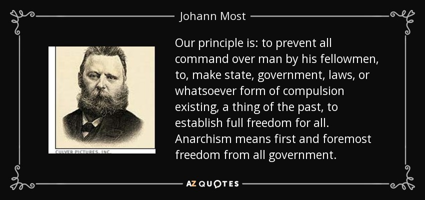 Our principle is: to prevent all command over man by his fellowmen, to, make state, government, laws, or whatsoever form of compulsion existing, a thing of the past, to establish full freedom for all. Anarchism means first and foremost freedom from all government. - Johann Most