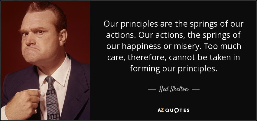 Our principles are the springs of our actions. Our actions, the springs of our happiness or misery. Too much care, therefore, cannot be taken in forming our principles. - Red Skelton