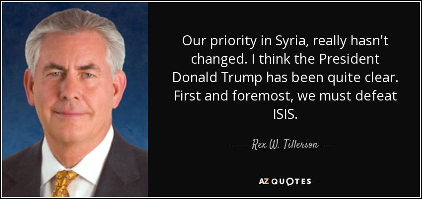 Our priority in Syria, really hasn't changed. I think the President Donald Trump has been quite clear. First and foremost, we must defeat ISIS. - Rex W. Tillerson
