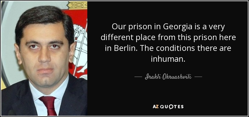 Our prison in Georgia is a very different place from this prison here in Berlin. The conditions there are inhuman. - Irakli Okruashvili
