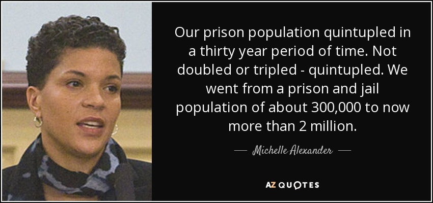 Our prison population quintupled in a thirty year period of time. Not doubled or tripled - quintupled. We went from a prison and jail population of about 300,000 to now more than 2 million. - Michelle Alexander
