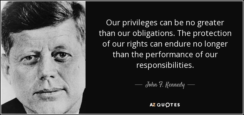 Our privileges can be no greater than our obligations. The protection of our rights can endure no longer than the performance of our responsibilities. - John F. Kennedy
