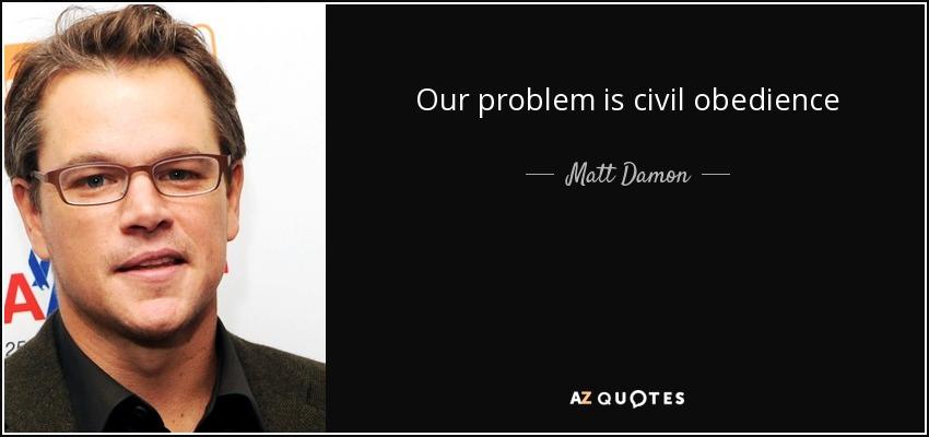 Our problem is civil obedience - Matt Damon