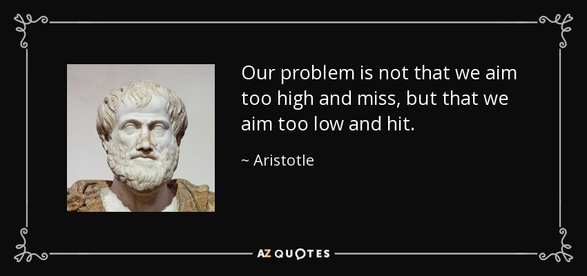 Our problem is not that we aim too high and miss, but that we aim too low and hit. - Aristotle