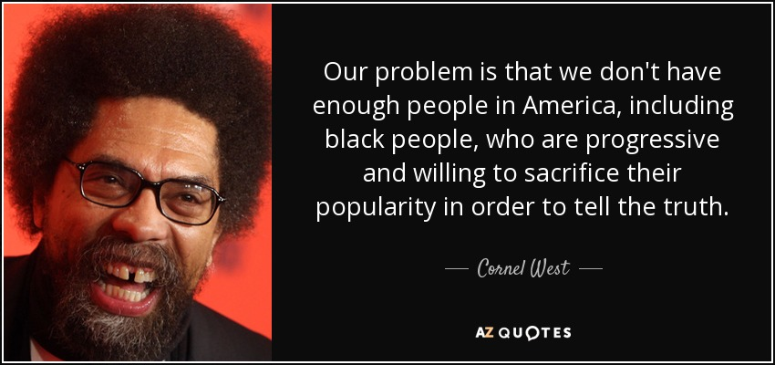 Our problem is that we don't have enough people in America, including black people, who are progressive and willing to sacrifice their popularity in order to tell the truth. - Cornel West