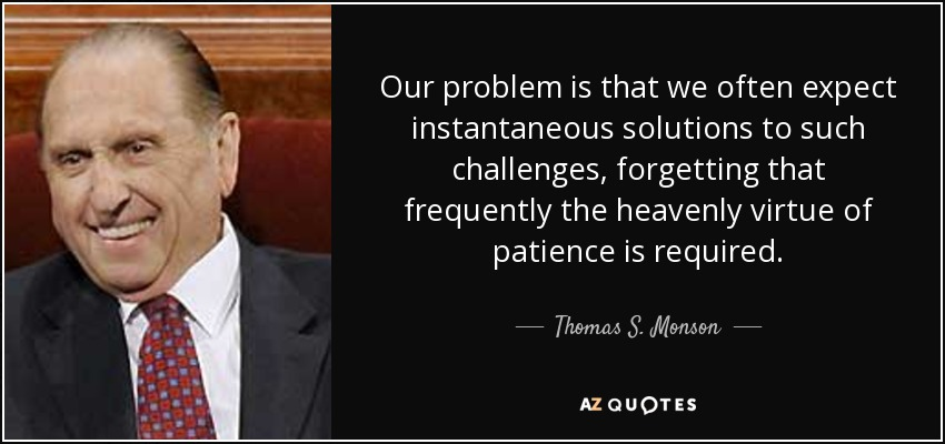Our problem is that we often expect instantaneous solutions to such challenges, forgetting that frequently the heavenly virtue of patience is required. - Thomas S. Monson