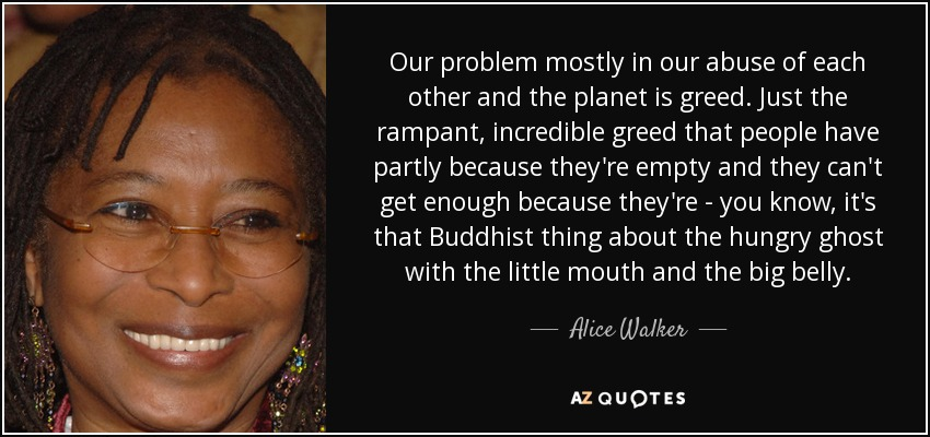 Our problem mostly in our abuse of each other and the planet is greed. Just the rampant, incredible greed that people have partly because they're empty and they can't get enough because they're - you know, it's that Buddhist thing about the hungry ghost with the little mouth and the big belly. - Alice Walker