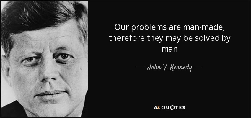 Our problems are man-made, therefore they may be solved by man - John F. Kennedy