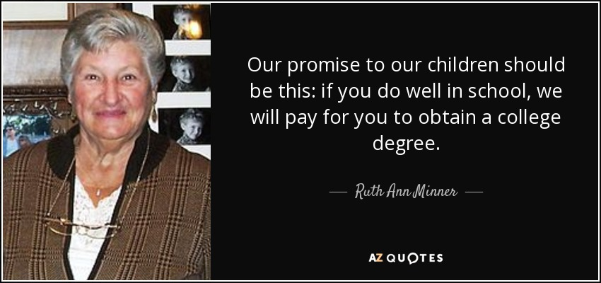 Our promise to our children should be this: if you do well in school, we will pay for you to obtain a college degree. - Ruth Ann Minner