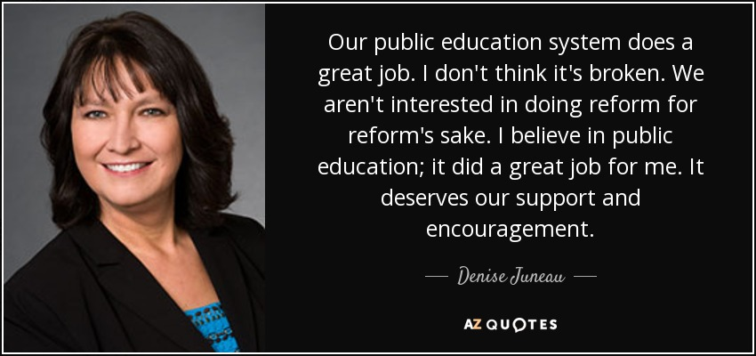 Our public education system does a great job. I don't think it's broken. We aren't interested in doing reform for reform's sake. I believe in public education; it did a great job for me. It deserves our support and encouragement. - Denise Juneau