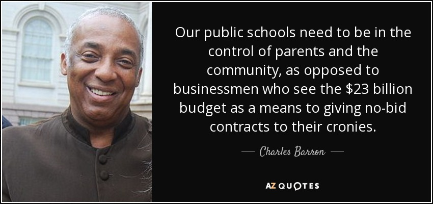 Our public schools need to be in the control of parents and the community, as opposed to businessmen who see the $23 billion budget as a means to giving no-bid contracts to their cronies. - Charles Barron