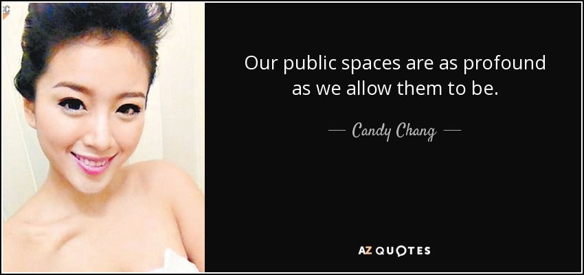 Our public spaces are as profound as we allow them to be. - Candy Chang