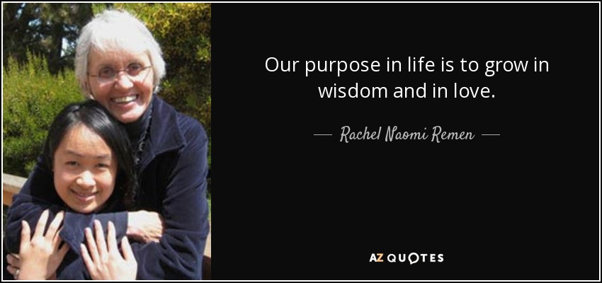 Our purpose in life is to grow in wisdom and in love. - Rachel Naomi Remen