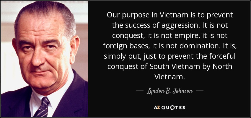 Our purpose in Vietnam is to prevent the success of aggression. It is not conquest, it is not empire, it is not foreign bases, it is not domination. It is, simply put, just to prevent the forceful conquest of South Vietnam by North Vietnam. - Lyndon B. Johnson