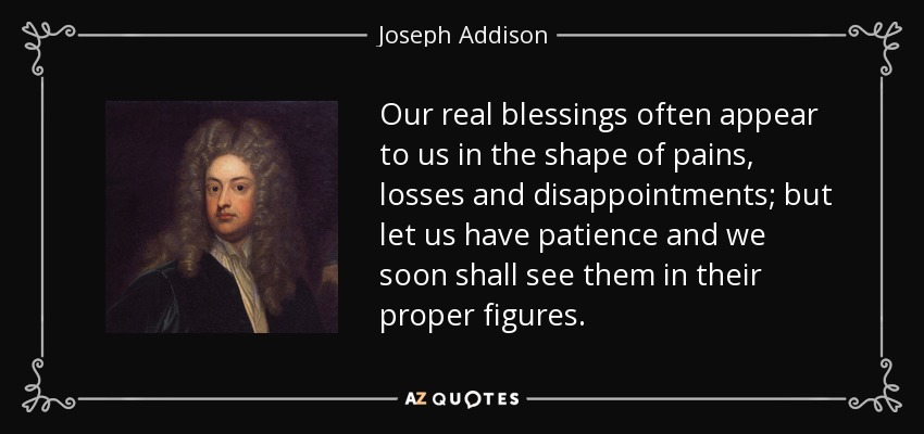 Our real blessings often appear to us in the shape of pains, losses and disappointments; but let us have patience and we soon shall see them in their proper figures. - Joseph Addison