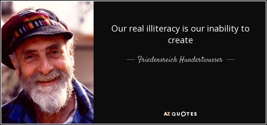 Our real illiteracy is our inability to create - Friedensreich Hundertwasser