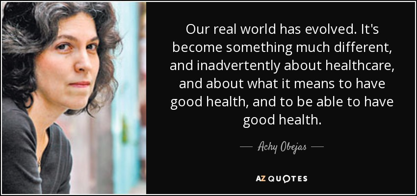 Our real world has evolved. It's become something much different, and inadvertently about healthcare, and about what it means to have good health, and to be able to have good health. - Achy Obejas