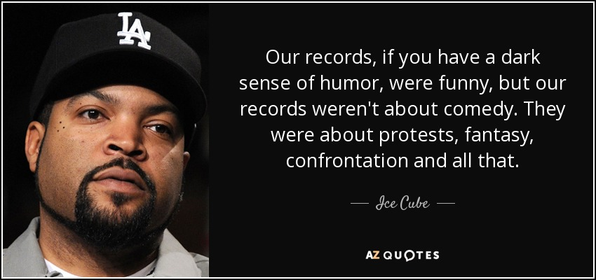 Our records, if you have a dark sense of humor, were funny, but our records weren't about comedy. They were about protests, fantasy, confrontation and all that. - Ice Cube