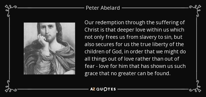 Our redemption through the suffering of Christ is that deeper love within us which not only frees us from slavery to sin, but also secures for us the true liberty of the children of God, in order that we might do all things out of love rather than out of fear - love for him that has shown us such grace that no greater can be found. - Peter Abelard