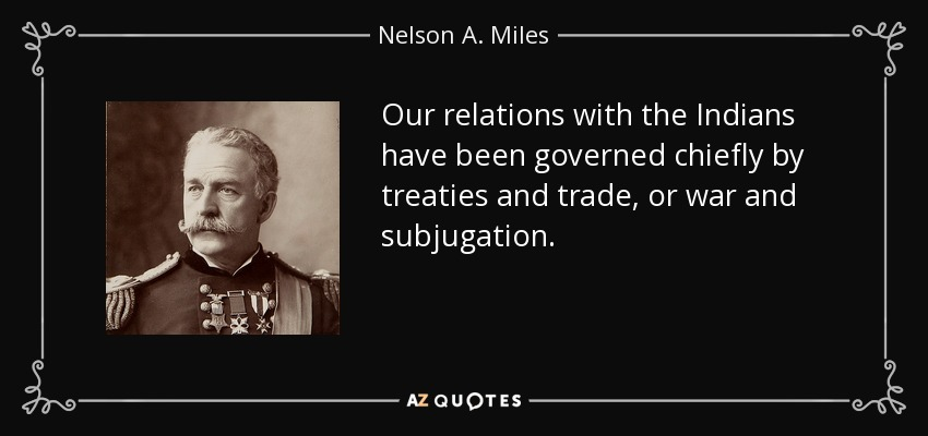 Our relations with the Indians have been governed chiefly by treaties and trade, or war and subjugation. - Nelson A. Miles