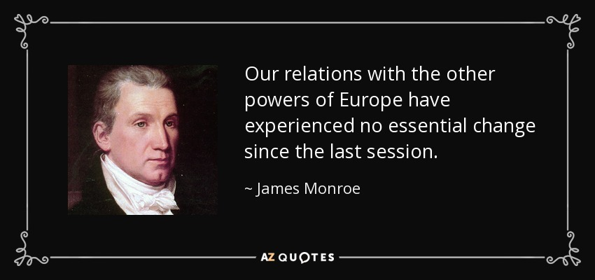 Our relations with the other powers of Europe have experienced no essential change since the last session. - James Monroe