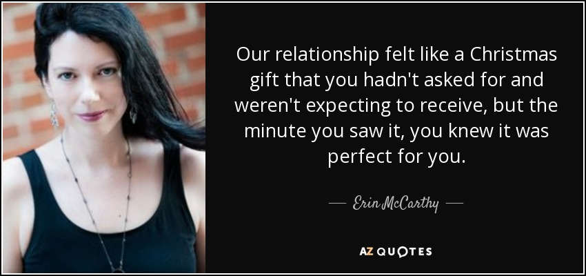 Our relationship felt like a Christmas gift that you hadn't asked for and weren't expecting to receive, but the minute you saw it, you knew it was perfect for you. - Erin McCarthy
