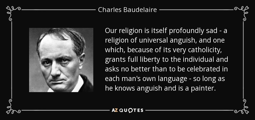 Our religion is itself profoundly sad - a religion of universal anguish, and one which, because of its very catholicity, grants full liberty to the individual and asks no better than to be celebrated in each man's own language - so long as he knows anguish and is a painter. - Charles Baudelaire
