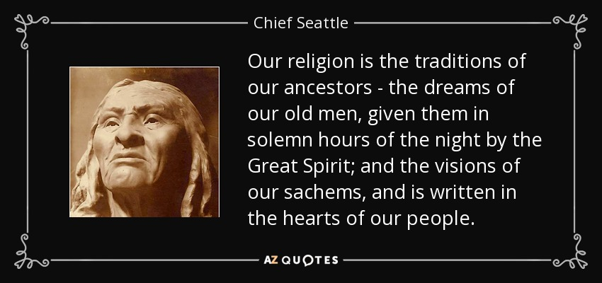 Our religion is the traditions of our ancestors - the dreams of our old men, given them in solemn hours of the night by the Great Spirit; and the visions of our sachems, and is written in the hearts of our people. - Chief Seattle
