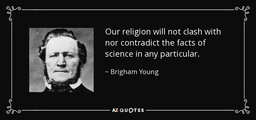 Our religion will not clash with nor contradict the facts of science in any particular. - Brigham Young