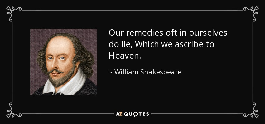 Our remedies oft in ourselves do lie, Which we ascribe to Heaven. - William Shakespeare