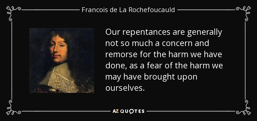 Our repentances are generally not so much a concern and remorse for the harm we have done, as a fear of the harm we may have brought upon ourselves. - Francois de La Rochefoucauld