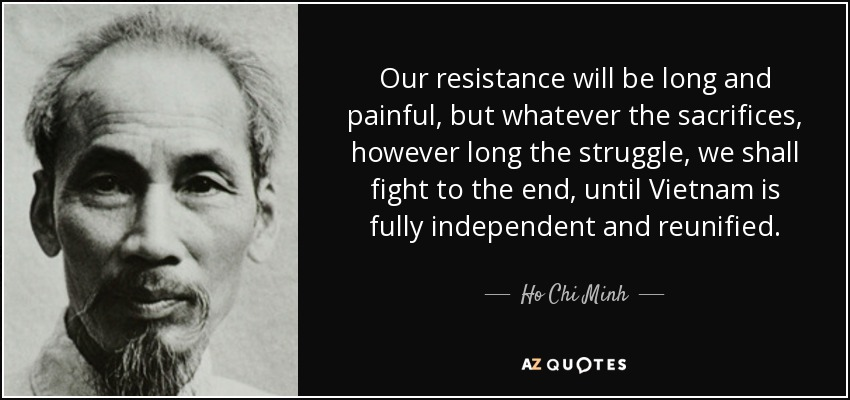 Our resistance will be long and painful, but whatever the sacrifices, however long the struggle, we shall fight to the end, until Vietnam is fully independent and reunified. - Ho Chi Minh