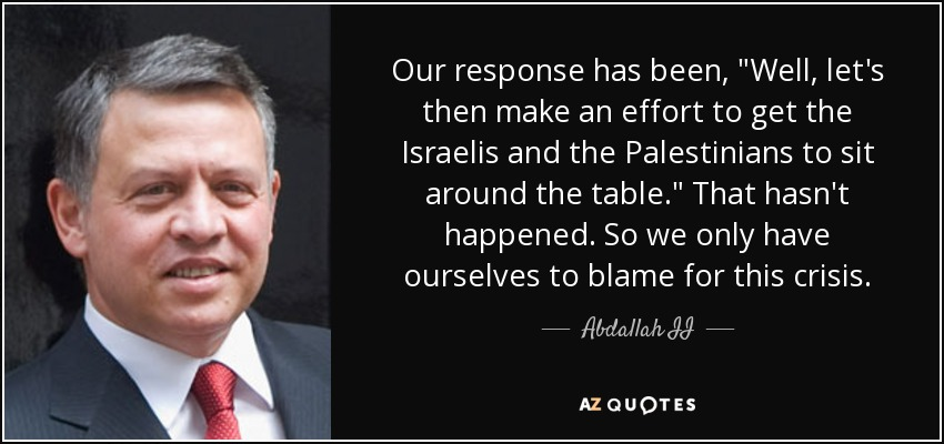 Our response has been, 'Well, let's then make an effort to get the Israelis and the Palestinians to sit around the table.' That hasn't happened. So we only have ourselves to blame for this crisis. - Abdallah II