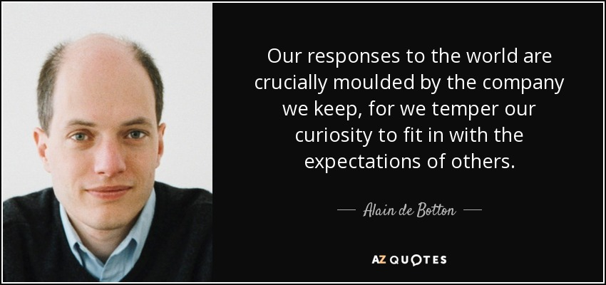 Our responses to the world are crucially moulded by the company we keep, for we temper our curiosity to fit in with the expectations of others. - Alain de Botton