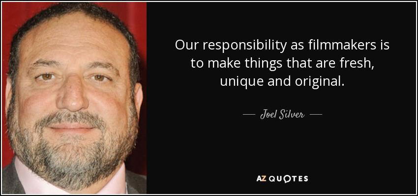 Our responsibility as filmmakers is to make things that are fresh, unique and original. - Joel Silver
