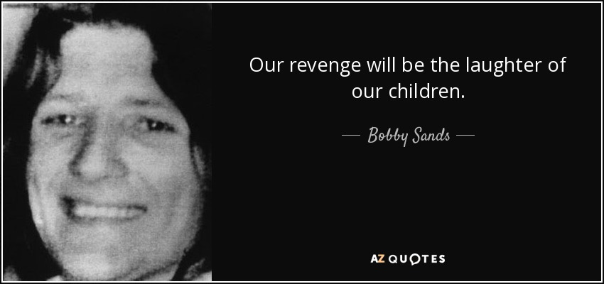 Our revenge will be the laughter of our children. - Bobby Sands