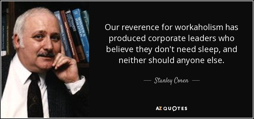 Our reverence for workaholism has produced corporate leaders who believe they don't need sleep, and neither should anyone else. - Stanley Coren