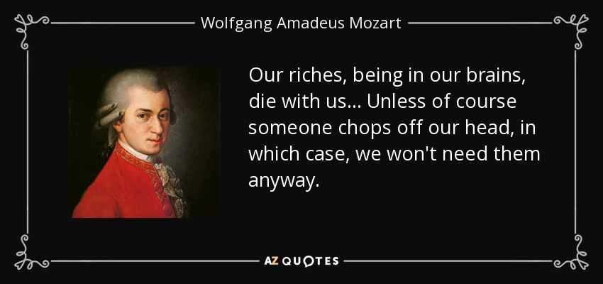 Our riches, being in our brains, die with us... Unless of course someone chops off our head, in which case, we won't need them anyway. - Wolfgang Amadeus Mozart
